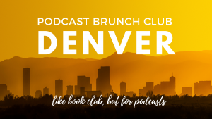 Podcast Brunch Club: DENVER. Like book club, but for podcasts