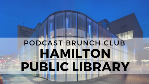 Podcast Brunch Club library partner: Hamilton Public Library in Ontario, Canada