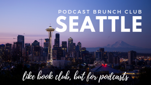 Podcast Brunch Club in Seattle. It's like book club, but for podcasts!