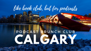 Podcast Brunch Club: Calgary. Like book club, but for podcasts.