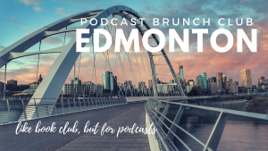 Podcast Brunch Club: Edmonton. Like book club, but for podcasts.