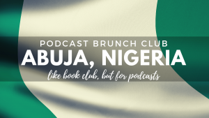Podcast Brunch Club: Abuja, Nigeria. Like book club, but for podcasts.