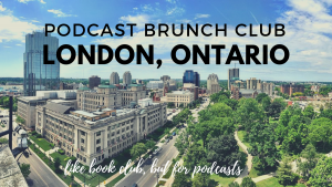 Podcast Brunch Club: London, Ontario. Like book club, but for podcasts.