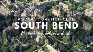Podcast Brunch Club: South Bend. Like book club, but for podcasts.