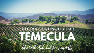 Podcast Brunch Club: Temecula, California. Like book club, but for podcasts.
