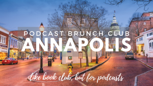 Podcast Brunch Club: Annapolis. Like book club, but for podcasts.
