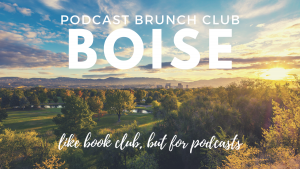 Podcast Brunch Club: Boise, Idaho. Like book club, but for podcasts.