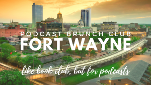 Podcast Brunch Club: Fort Wayne. Like book club, but for podcasts.