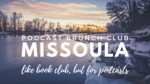 Podcast Brunch Club in Missoula. Like book club, but for podcasts.