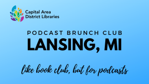 Podcast Brunch Club: Lansing, MI. Like book club, but for podcasts. Capital Area District Libraries.