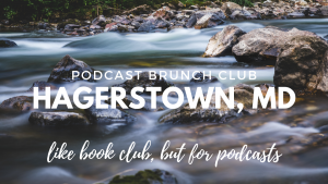 Podcast Brunch Club: Hagerstown, MD. Like book club, but for podcasts.