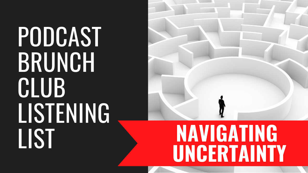 Podcast Brunch Club Listening List: NAVIGATING UNCERTAINTY